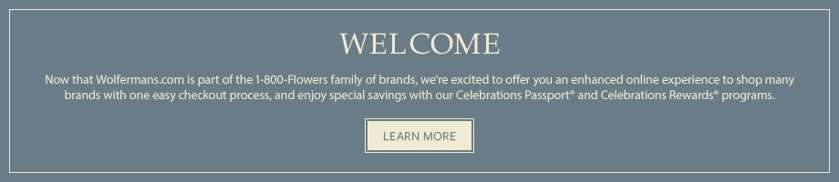 Welcome. Now that Wolfermans.com is part of a larger family of brands, we're excited to offer you an enhanced online experience to shop many brands with one easy checkout process, and we invite you to enjoy special savings with our Celebrations Passport and Celebrations Rewards programs.  Learn More