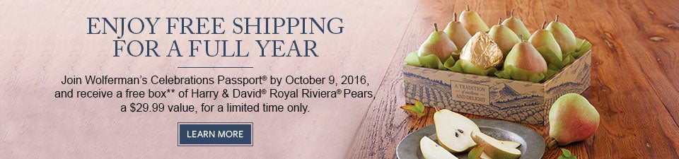 Enjoy free shipping* for a full year. Join Wolferman's Celebrations Passport® by October 9, 2016, and receive a free box** of Harry & David® Royal Riviera® Pears for a limited time only. JOIN NOW