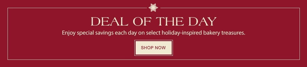 DEAL OF THE DAY. Enjoy special savings each day on select holiday-inspired bakery treasures. SHOP NOW