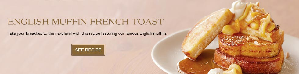 English Muffin French Toast. Take your breakfast to the next level with this recipe featuring our famous English muffins. See Recipe.