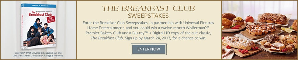 THE BREAKFAST CLUB SWEEPSTAKES  Enter the Breakfast Club Sweepstakes, in partnership with Universal Pictures Home Entertainment, and you could win a twelve-month Wolferman's® Premier Bakery Club and a Blu-ray™ + Digital HD copy of the cult classic, The Breakfast Club. Sign up by March 24, 2017 for a chance to win. ENTER NOW