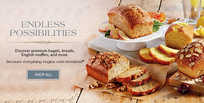 ENDLESS POSSIBILITIES. Discover premium bagels, breads, English muffins, and more. Because everything begins with breakfast®. SHOP ALL