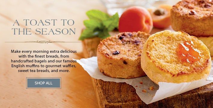 A TOAST TO THE SEASON Make every morning extra delicious with the finest breads, from handcrafted bagles and our famous English muffins to gourmet waffles, sweet tea breads, and more. SHOP ALL