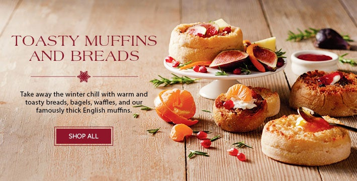 TOASTY MUFFINS AND BREADS  Take away the winter chill with warm and toasty breads, bagels, waffles, and our famously thick English muffins. SHOP ALL>