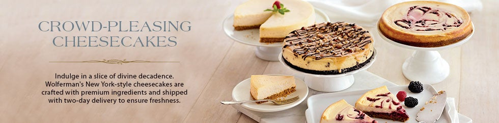CROWD-PLEASING CHEESECAKES Indulge in a slice of divine decadence. Wolferman's New York-style cheesecakes are crafted with premium ingredients and shipped with two-day delivery to ensure freshness.