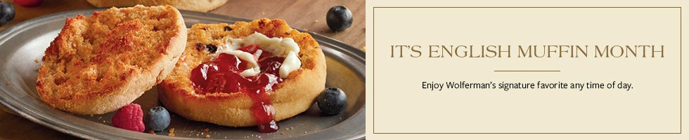 IT'S ENGLISH MUFFIN MONTH. Enjoy Wolferman's signature favorite any time of day.