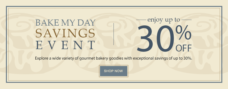 BAKE MY DAY SAVINGS EVENT enjoy UP TO 30% OFF select items Explore a wide variety of gourmet bakery goodies with exceptional savings of up to 30%. SHOP NOW