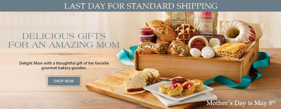 LAST DAY FOR STANDARD SHIPPING. DELICIOUS GIFTS FOR AN AMAZING MOM Delight Mom with a thoughtful gift of her favorite gourmet bakery goodies. SHOP NOW. MOTHER'S DAY IS MAY 8th