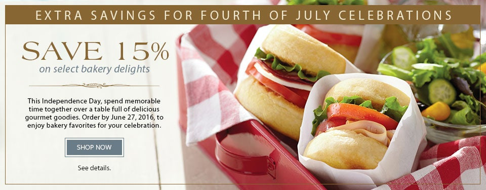 EXTRA SAVINGS FOR FOURTH OF JULY CELEBRATIONS SAVE 15% on select bakery delights. This Independence Day, spend memorable time together over a table full of delicious gourmet goodies. Order by June 27, 2016, to enjoy bakery favorites for your celebration. SHOP NOW