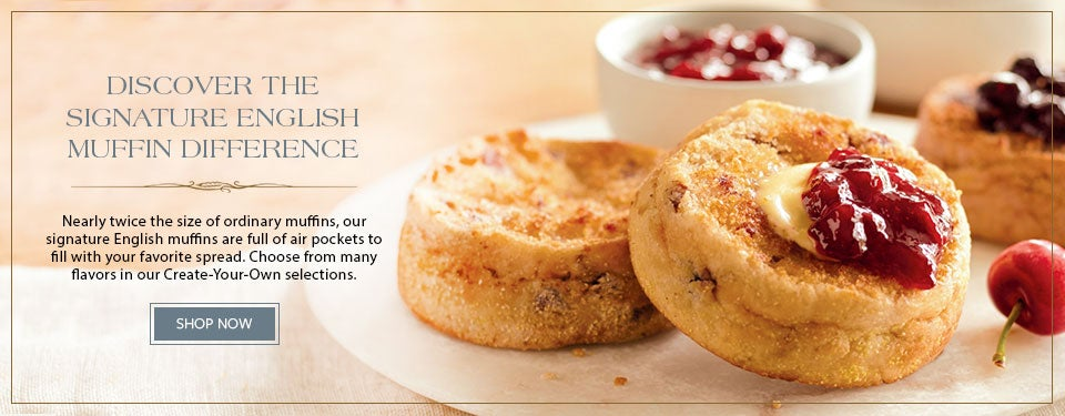 DISCOVER THE SIGNATURE ENGLISH MUFFIN DIFFERENCE Our signature English muffins are nearly twice the size of ordinary muffins. They're extra thick, and full of tiny air pockets to fill with your favorite spread. Choose from many delicious flavors in our Create-Your-Own selections.  SHOP NOW