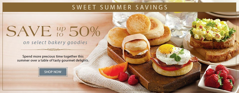 SWEET SUMMER SAVINGS SAVE up to 50% on select bakery goodies Spend more precious time together this summer over a table of tasty gourmet delights. SHOP NOW