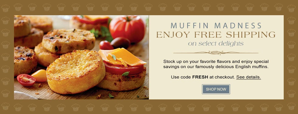 MUFFIN MADNESS. ENJOY FREE SHIPPING on select delights. Stock up on your favorite flavors and enjoy special savings on our famously delicious English muffins. Use code FRESH. See details SHOP NOW