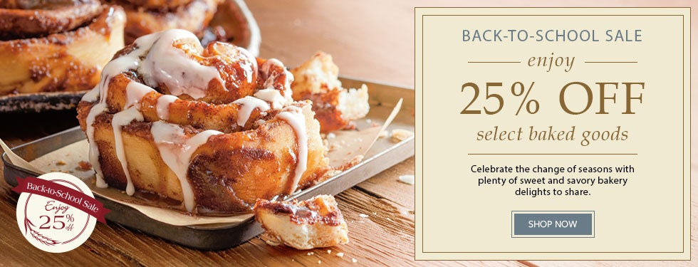 BACK-TO-SCHOOL SALE. ENJOY 25% OFF select baked goods Celebrate the change of seasons with plenty of sweet and savory bakery delights to share.  SHOP NOW