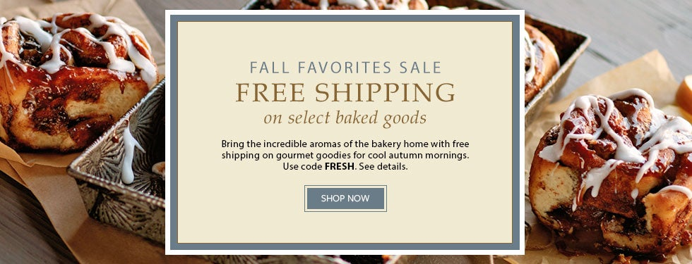 Fall Favorites Sale. FREE SHIPPING on select baked goods. Bring the incredible aromas of the bakery home with free shipping on gourmet goodies for cool autumn mornings. Use code FRESH. See details.  SHOP NOW