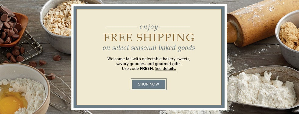 ENJOY FREE SHIPPING on select seasonal baked goods. Welcome fall with delectable bakery sweets, savory goodies, and gourmet gifts. Use code FRESH. See details.   SHOP NOW