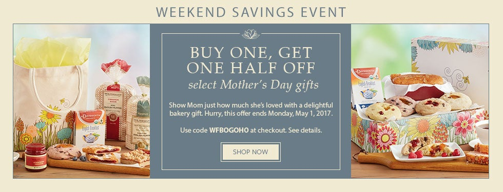 WEEKEND SAVINGS EVENT. BUY ONE, GET ONE HALF OFF SELECT MOTHER'S DAY GIFTS. Show Mom just how much she's loved with a delightful bakery gift. Hurry, this offer ends Monday, May 1, 2017. Use code WDFBOGOHO at checkout. See details. SHOP NOW